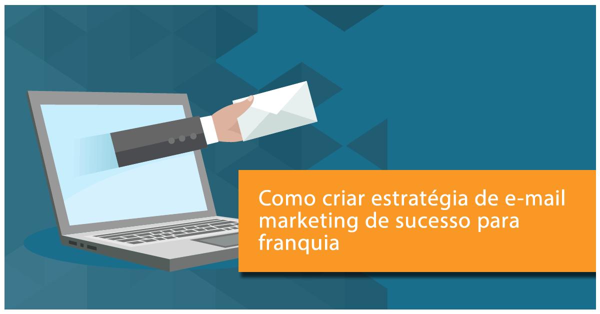 como criar estratégia de e-mail marketing de sucesso para franquia